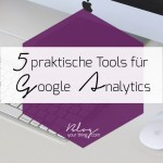 5 Tools, mit denen du endlich schlau aus Google Analytics wirst
