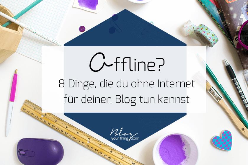 Offline? 8 Dinge, die du ohne Internet für deinen Business Blog tun kannst