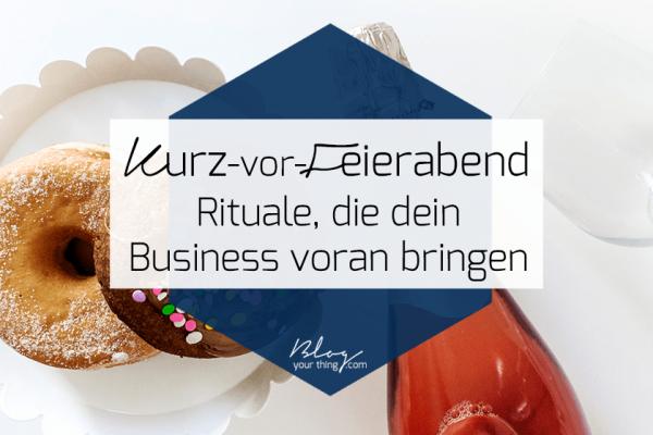 Diese Kurz-vor-Feierabend Rituale bringen dein Business wirklich voran und machen dich noch produktiver!