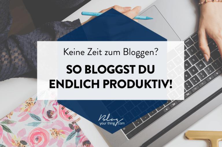 Keine Zeit zum Bloggen? So bloggst du endlich produktiv!