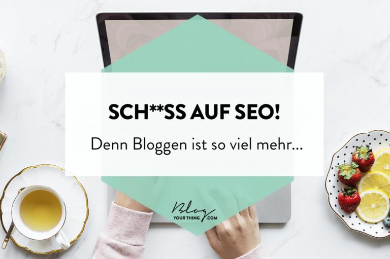Sch**ß auf SEO –  denn Bloggen ist so viel mehr