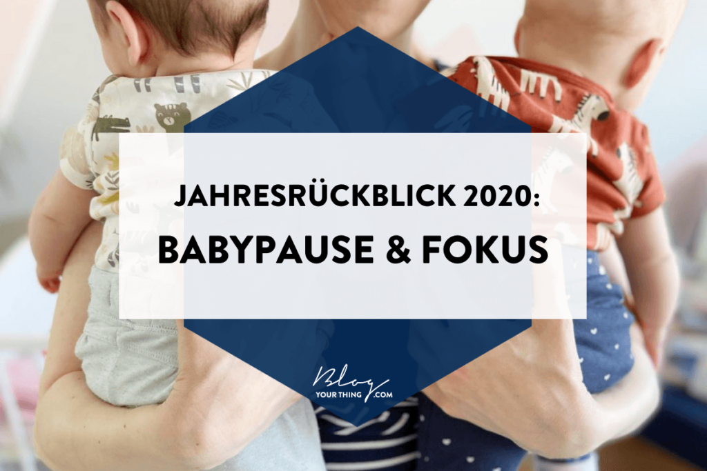 Blog Your Thing - Jahresrückblick 2020 - Babypause & Learnings: Fokus