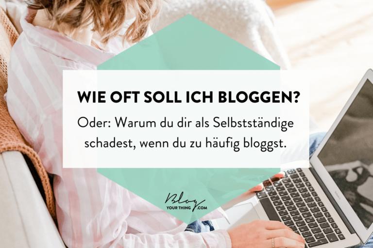 Wie oft soll ich bloggen? - Oder: Warum du dir als selbstständige schadest, wenn du zu oft bloggst
